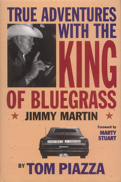 True Adventures with the King of Bluegrass Jimmy Martin by Tom Piazza