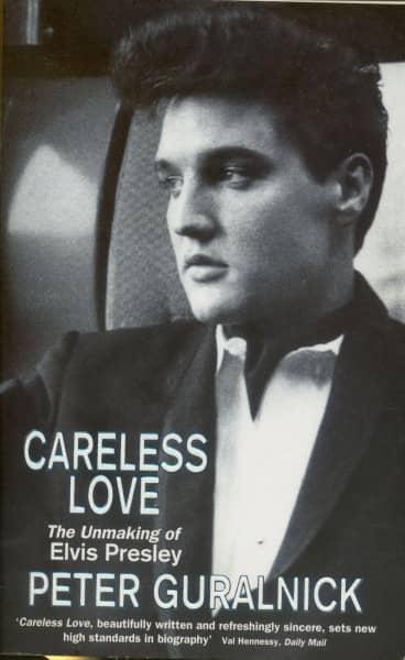 Careless Love - The Unmaking of Elvis Presley by Peter Guralnick