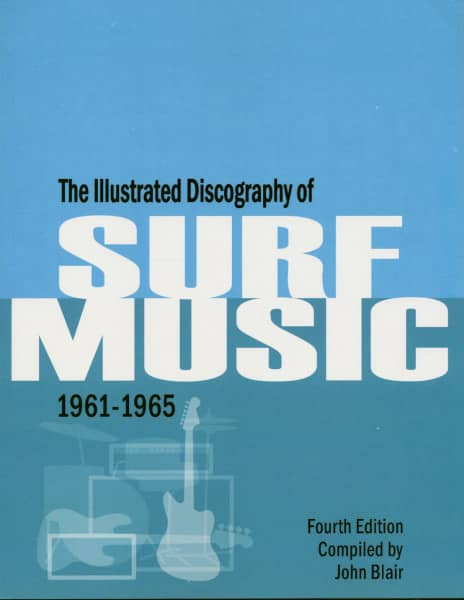 The Illustrated Discography Of Surf Music 1961-1965 - John Blair (Fourth Edition, PB)